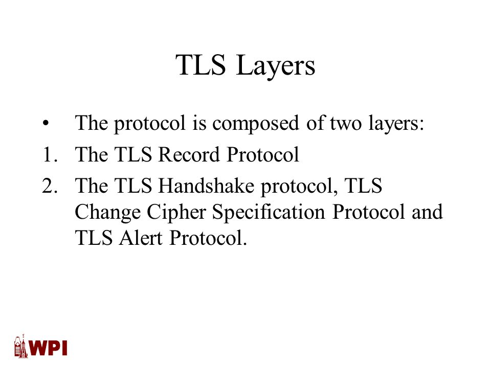 TLS Layers The protocol is composed of two layers: 1.The TLS Record Protocol 2.The TLS Handshake protocol, TLS Change Cipher Specification Protocol and TLS Alert Protocol.