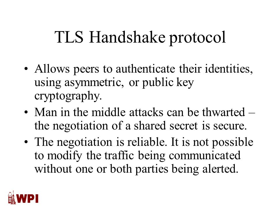 TLS Handshake protocol Allows peers to authenticate their identities, using asymmetric, or public key cryptography.
