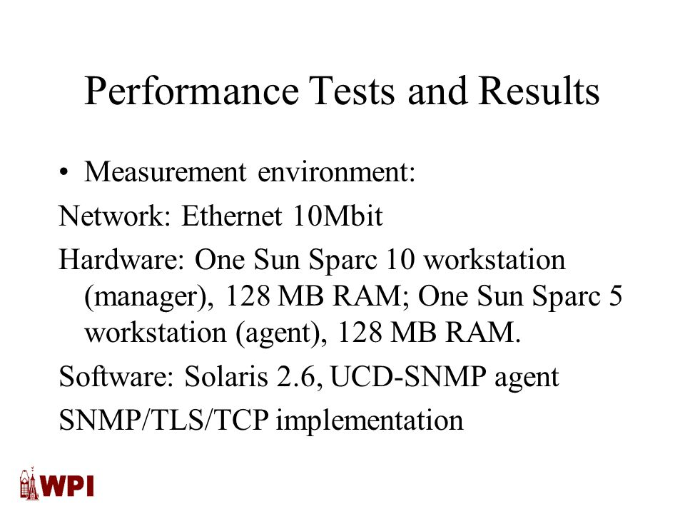Performance Tests and Results Measurement environment: Network: Ethernet 10Mbit Hardware: One Sun Sparc 10 workstation (manager), 128 MB RAM; One Sun Sparc 5 workstation (agent), 128 MB RAM.