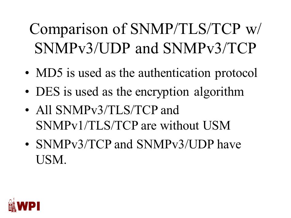 Comparison of SNMP/TLS/TCP w/ SNMPv3/UDP and SNMPv3/TCP MD5 is used as the authentication protocol DES is used as the encryption algorithm All SNMPv3/TLS/TCP and SNMPv1/TLS/TCP are without USM SNMPv3/TCP and SNMPv3/UDP have USM.