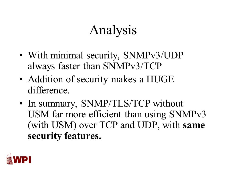 Analysis With minimal security, SNMPv3/UDP always faster than SNMPv3/TCP Addition of security makes a HUGE difference.
