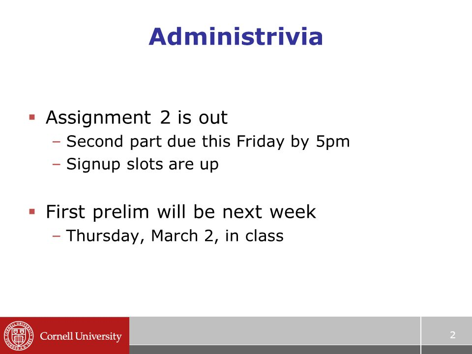 2 Administrivia  Assignment 2 is out –Second part due this Friday by 5pm –Signup slots are up  First prelim will be next week –Thursday, March 2, in