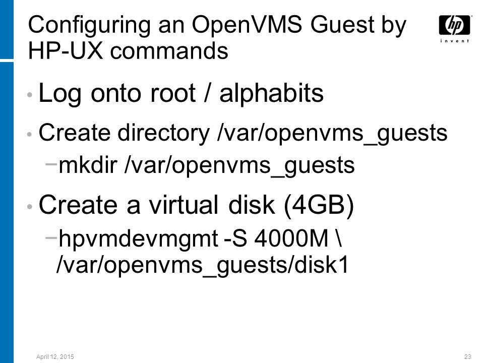 April 12, 201523 Configuring an OpenVMS Guest by HP-UX commands Log onto root / alphabits Create directory /var/openvms_guests −mkdir /var/openvms_gue