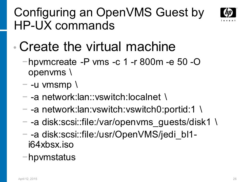 April 12, 201526 Configuring an OpenVMS Guest by HP-UX commands Create the virtual machine −hpvmcreate -P vms -c 1 -r 800m -e 50 -O openvms \ − -u vms
