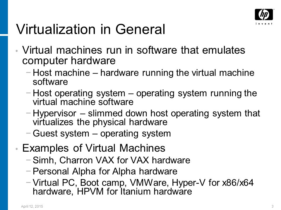 April 12, 20153 Virtualization in General Virtual machines run in software that emulates computer hardware −Host machine – hardware running the virtua