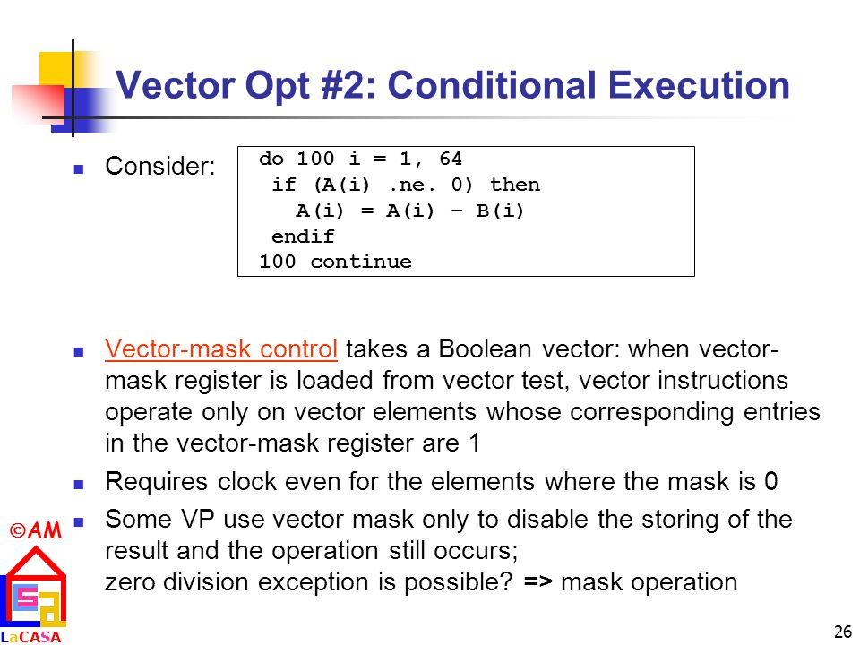  AM LaCASALaCASA 26 Vector Opt #2: Conditional Execution Consider: Vector-mask control takes a Boolean vector: when vector- mask register is loaded from vector test, vector instructions operate only on vector elements whose corresponding entries in the vector-mask register are 1 Requires clock even for the elements where the mask is 0 Some VP use vector mask only to disable the storing of the result and the operation still occurs; zero division exception is possible.