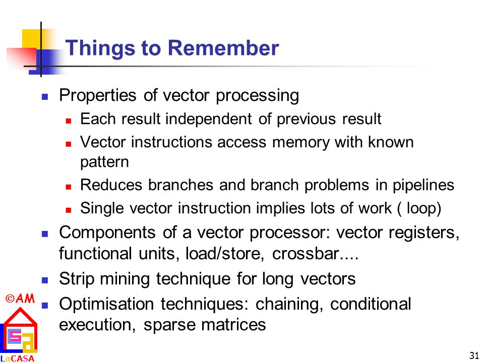  AM LaCASALaCASA 31 Things to Remember Properties of vector processing Each result independent of previous result Vector instructions access memory with known pattern Reduces branches and branch problems in pipelines Single vector instruction implies lots of work (­ loop) Components of a vector processor: vector registers, functional units, load/store, crossbar....