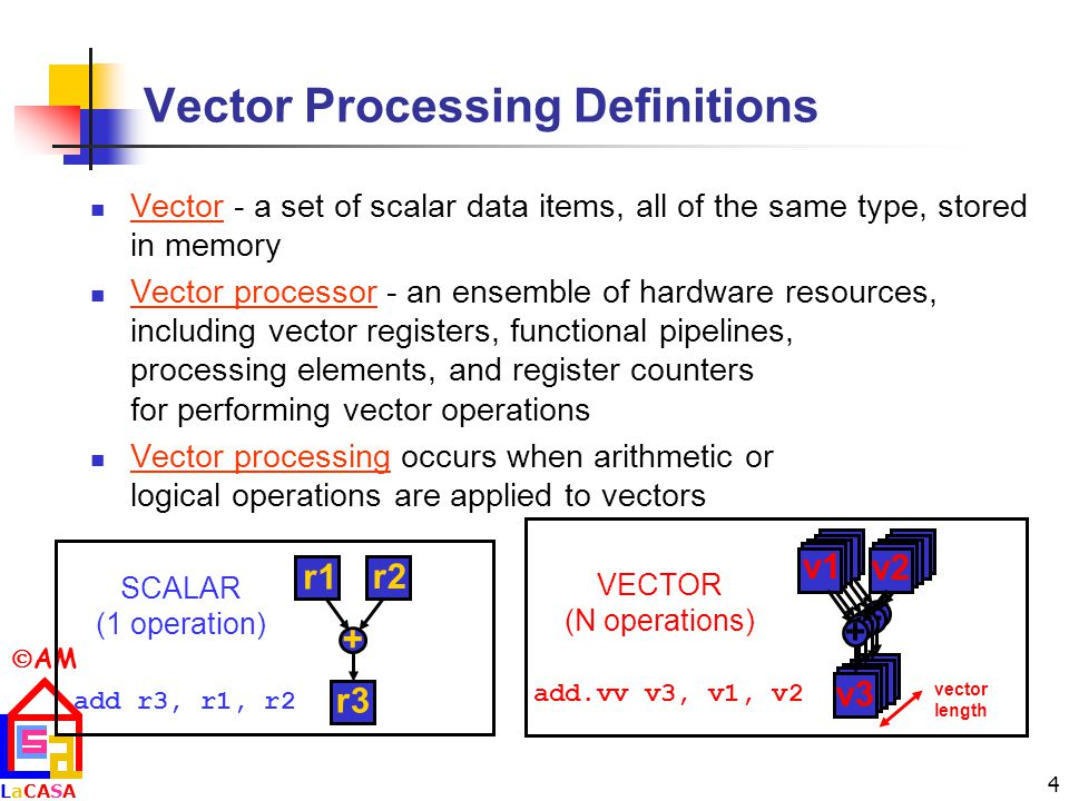  AM LaCASALaCASA 4 Vector Processing Definitions Vector - a set of scalar data items, all of the same type, stored in memory Vector processor - an ensemble of hardware resources, including vector registers, functional pipelines, processing elements, and register counters for performing vector operations Vector processing occurs when arithmetic or logical operations are applied to vectors add r3, r1, r2 SCALAR (1 operation) + r1 r2 r3 vector length add.vv v3, v1, v2 VECTOR (N operations) + + + + + v1 v2 v3