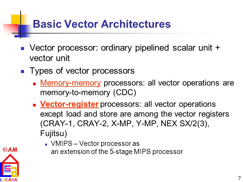  AM LaCASALaCASA 7 Basic Vector Architectures Vector processor: ordinary pipelined scalar unit + vector unit Types of vector processors Memory-memory processors: all vector operations are memory-to-memory (CDC) Vector-register processors: all vector operations except load and store are among the vector registers (CRAY-1, CRAY-2, X-MP, Y-MP, NEX SX/2(3), Fujitsu) VMIPS – Vector processor as an extension of the 5-stage MIPS processor