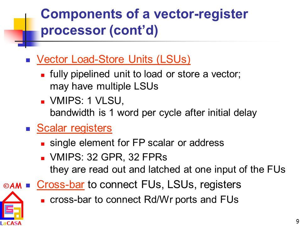  AM LaCASALaCASA 9 Components of a vector-register processor (cont'd) Vector Load-Store Units (LSUs) fully pipelined unit to load or store a vector; may have multiple LSUs VMIPS: 1 VLSU, bandwidth is 1 word per cycle after initial delay Scalar registers single element for FP scalar or address VMIPS: 32 GPR, 32 FPRs they are read out and latched at one input of the FUs Cross-bar to connect FUs, LSUs, registers cross-bar to connect Rd/Wr ports and FUs