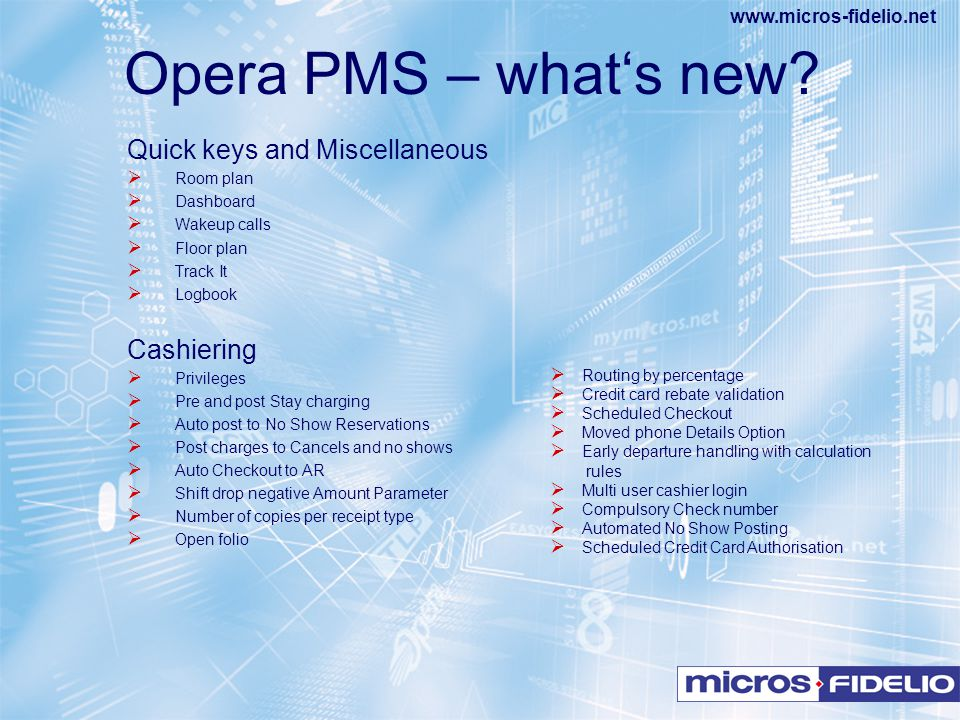 www.micros-fidelio.net Opera PMS – what's new? Quick keys and Miscellaneous  Room plan  Dashboard  Wakeup calls  Floor plan  Track It  Logbook C