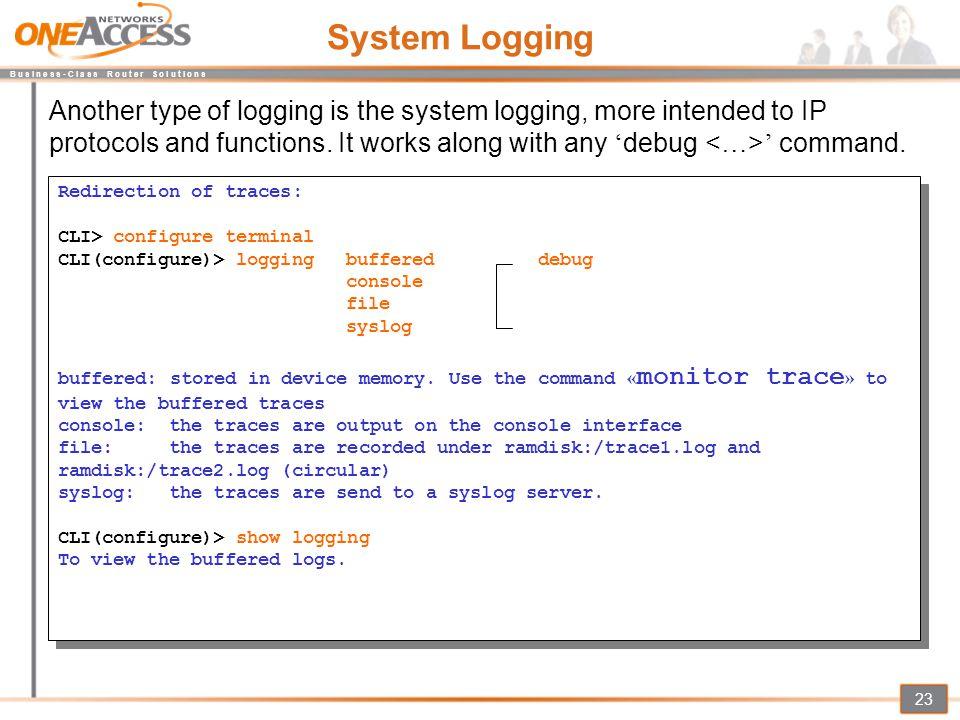 B u s i n e s s - C l a s s R o u t e r S o l u t i o n s 23 System Logging Redirection of traces: CLI> configure terminal CLI(configure)> loggingbuff
