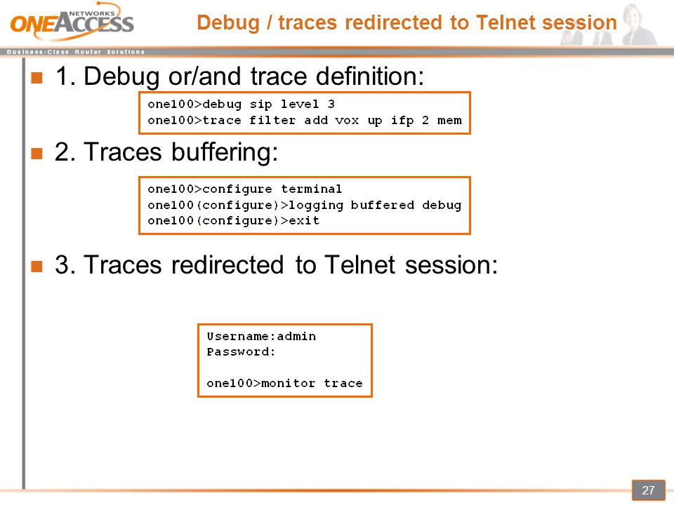 B u s i n e s s - C l a s s R o u t e r S o l u t i o n s 27 Debug / traces redirected to Telnet session 1. Debug or/and trace definition: 2. Traces b