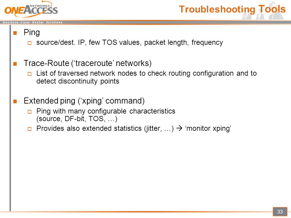 B u s i n e s s - C l a s s R o u t e r S o l u t i o n s 33 Troubleshooting Tools Ping  source/dest. IP, few TOS values, packet length, frequency Tr