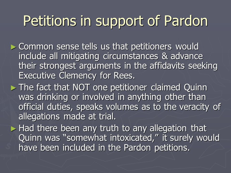Petitions in support of Pardon ► Common sense tells us that petitioners would include all mitigating circumstances & advance their strongest arguments in the affidavits seeking Executive Clemency for Rees.