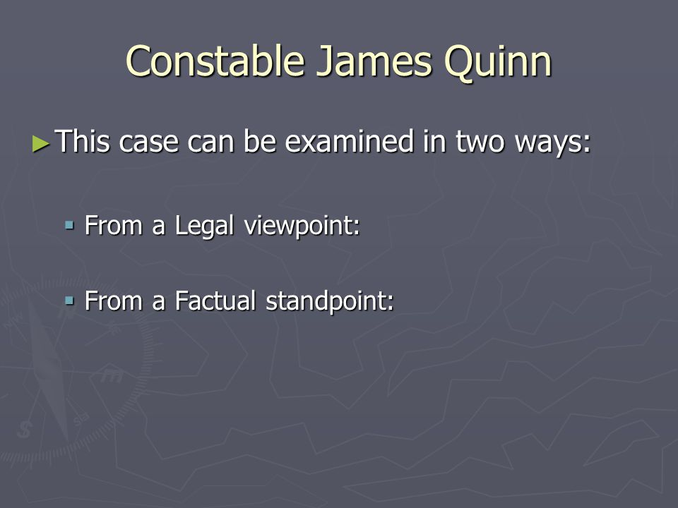 Constable James Quinn ► This case can be examined in two ways:  From a Legal viewpoint:  From a Factual standpoint: