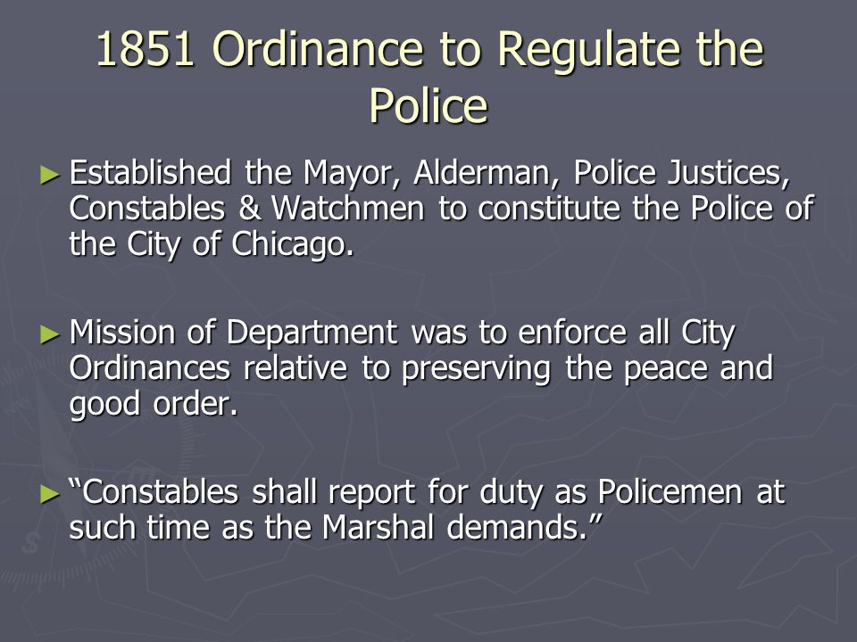 1851 Ordinance to Regulate the Police ► Established the Mayor, Alderman, Police Justices, Constables & Watchmen to constitute the Police of the City of Chicago.