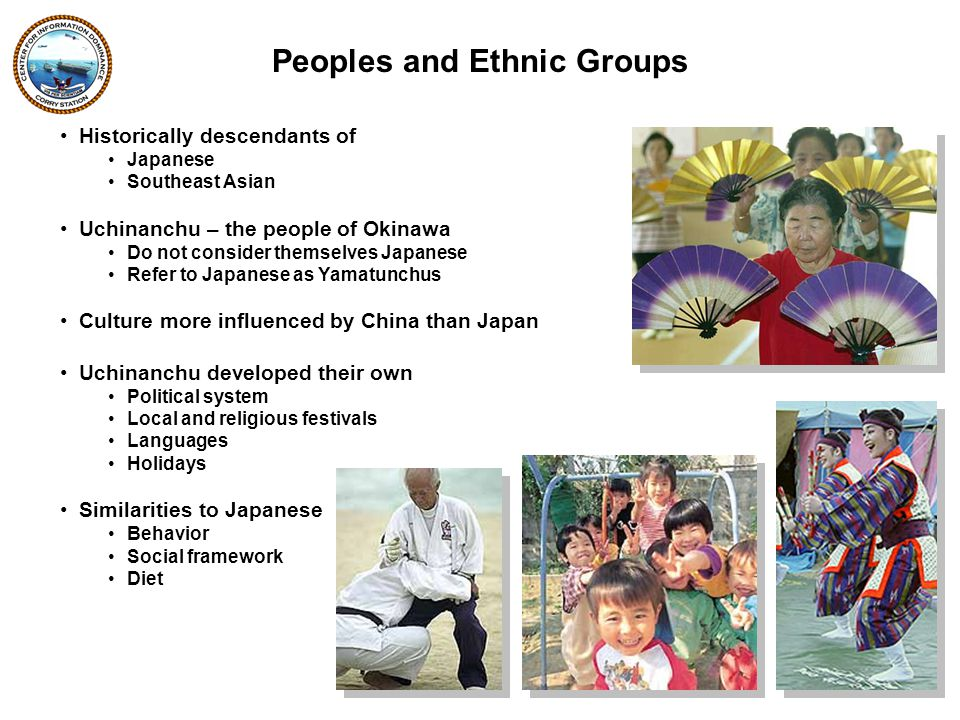 Historically descendants of Japanese Southeast Asian Uchinanchu – the people of Okinawa Do not consider themselves Japanese Refer to Japanese as Yamatunchus Culture more influenced by China than Japan Uchinanchu developed their own Political system Local and religious festivals Languages Holidays Similarities to Japanese Behavior Social framework Diet Peoples and Ethnic Groups
