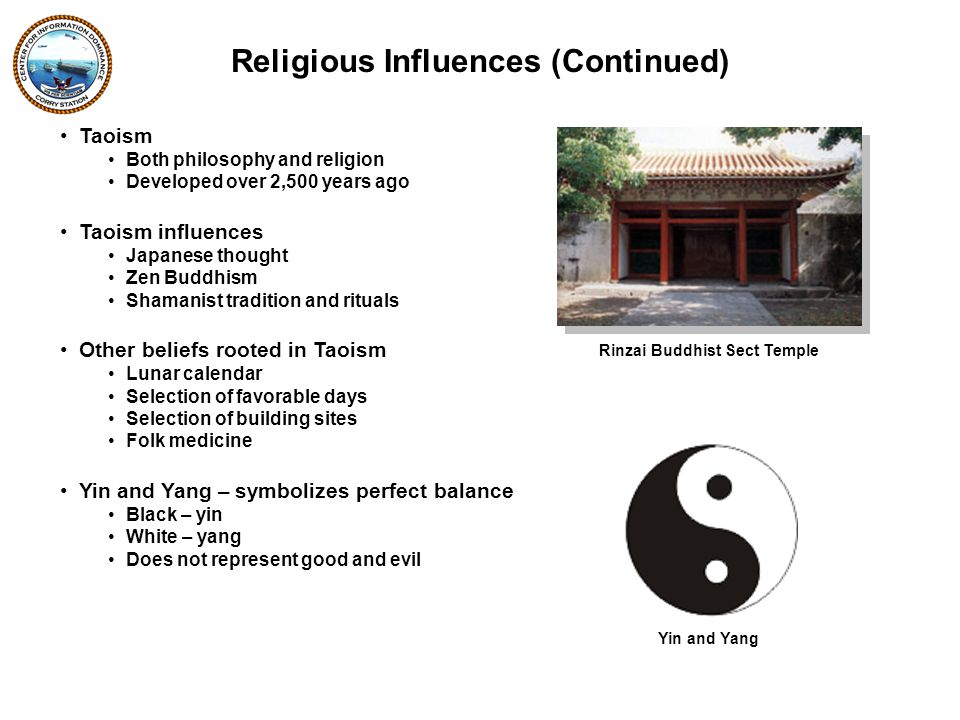 Taoism Both philosophy and religion Developed over 2,500 years ago Taoism influences Japanese thought Zen Buddhism Shamanist tradition and rituals Other beliefs rooted in Taoism Lunar calendar Selection of favorable days Selection of building sites Folk medicine Yin and Yang – symbolizes perfect balance Black – yin White – yang Does not represent good and evil Religious Influences (Continued) Yin and Yang Rinzai Buddhist Sect Temple