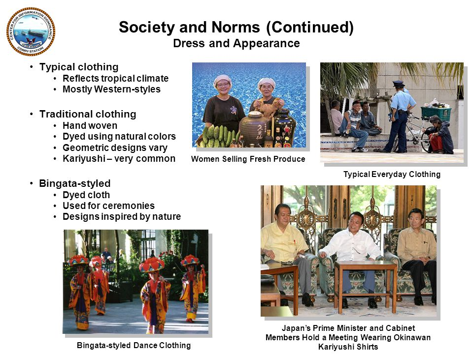 Typical clothing Reflects tropical climate Mostly Western-styles Traditional clothing Hand woven Dyed using natural colors Geometric designs vary Kariyushi – very common Bingata-styled Dyed cloth Used for ceremonies Designs inspired by nature Typical Everyday Clothing Women Selling Fresh Produce Bingata-styled Dance Clothing Dress and Appearance Society and Norms (Continued) Japan's Prime Minister and Cabinet Members Hold a Meeting Wearing Okinawan Kariyushi Shirts