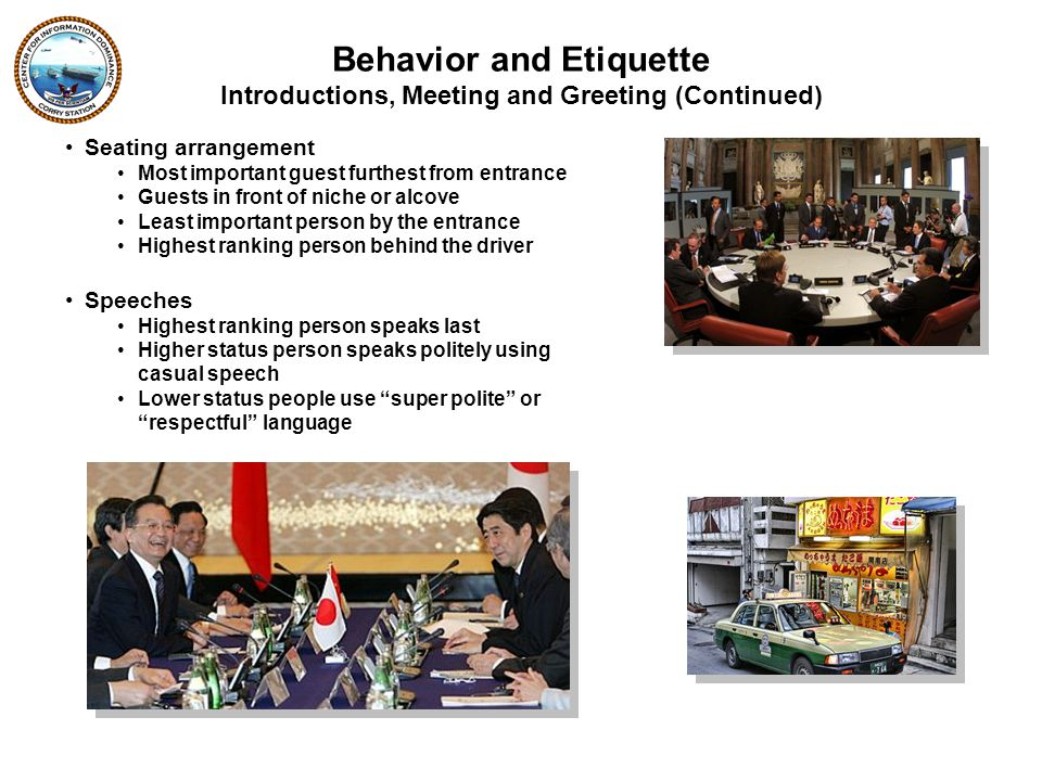 Seating arrangement Most important guest furthest from entrance Guests in front of niche or alcove Least important person by the entrance Highest ranking person behind the driver Speeches Highest ranking person speaks last Higher status person speaks politely using casual speech Lower status people use super polite or respectful language Introductions, Meeting and Greeting (Continued) Behavior and Etiquette