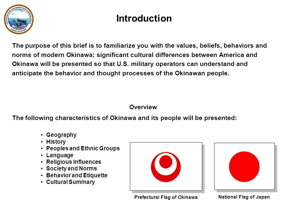 Overview The following characteristics of Okinawa and its people will be presented: Geography History Peoples and Ethnic Groups Language Religious Influences Society and Norms Behavior and Etiquette Cultural Summary Introduction The purpose of this brief is to familiarize you with the values, beliefs, behaviors and norms of modern Okinawa; significant cultural differences between America and Okinawa will be presented so that U.S.