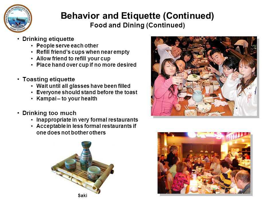 Drinking etiquette People serve each other Refill friend's cups when near empty Allow friend to refill your cup Place hand over cup if no more desired Toasting etiquette Wait until all glasses have been filled Everyone should stand before the toast Kampai – to your health Drinking too much Inappropriate in very formal restaurants Acceptable in less formal restaurants if one does not bother others Food and Dining (Continued) Behavior and Etiquette (Continued) Saki