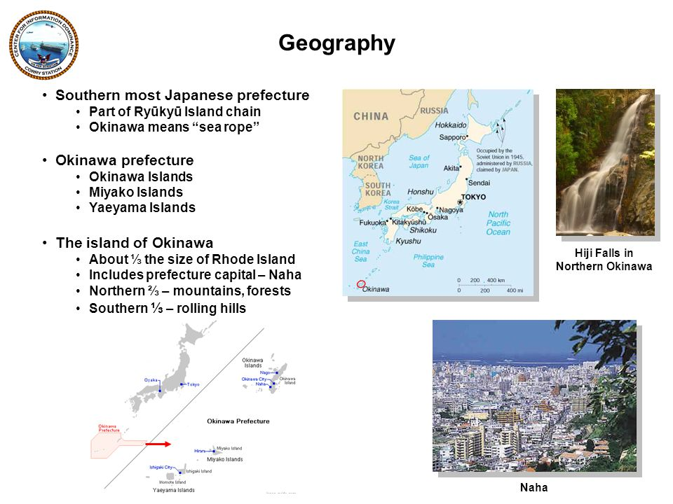 Southern most Japanese prefecture Part of Ryūkyū Island chain Okinawa means sea rope Okinawa prefecture Okinawa Islands Miyako Islands Yaeyama Islands The island of Okinawa About ⅓ the size of Rhode Island Includes prefecture capital – Naha Northern ⅔ – mountains, forests Southern ⅓ – rolling hills Geography Hiji Falls in Northern Okinawa Naha