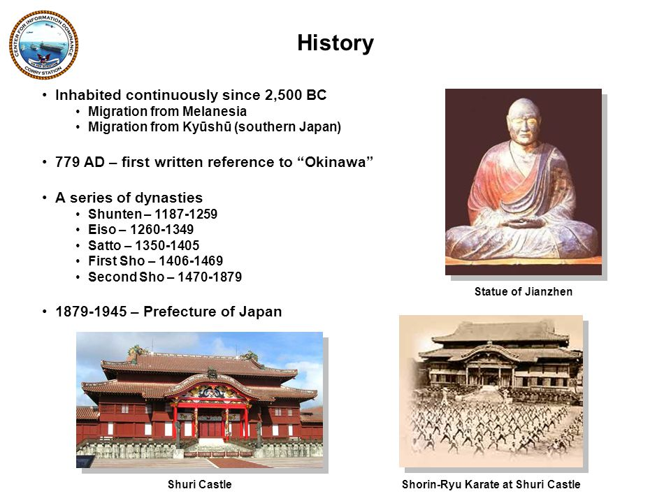 Inhabited continuously since 2,500 BC Migration from Melanesia Migration from Kyūshū (southern Japan) 779 AD – first written reference to Okinawa A series of dynasties Shunten – 1187-1259 Eiso – 1260-1349 Satto – 1350-1405 First Sho – 1406-1469 Second Sho – 1470-1879 1879-1945 – Prefecture of Japan History Statue of Jianzhen Shuri CastleShorin-Ryu Karate at Shuri Castle