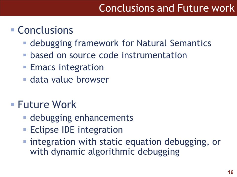 16 Conclusions and Future work  Conclusions  debugging framework for Natural Semantics  based on source code instrumentation  Emacs integration  data value browser  Future Work  debugging enhancements  Eclipse IDE integration  integration with static equation debugging, or with dynamic algorithmic debugging
