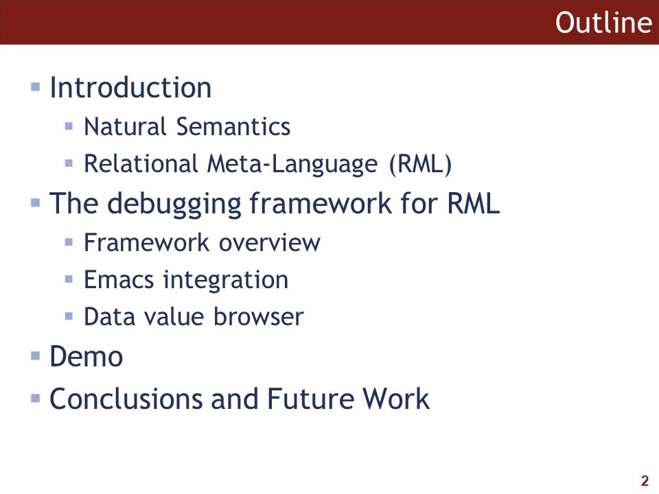 2 Outline  Introduction  Natural Semantics  Relational Meta-Language (RML)  The debugging framework for RML  Framework overview  Emacs integration  Data value browser  Demo  Conclusions and Future Work