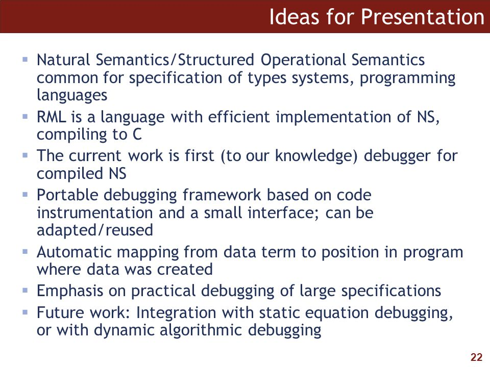 22 Ideas for Presentation  Natural Semantics/Structured Operational Semantics common for specification of types systems, programming languages  RML is a language with efficient implementation of NS, compiling to C  The current work is first (to our knowledge) debugger for compiled NS  Portable debugging framework based on code instrumentation and a small interface; can be adapted/reused  Automatic mapping from data term to position in program where data was created  Emphasis on practical debugging of large specifications  Future work: Integration with static equation debugging, or with dynamic algorithmic debugging