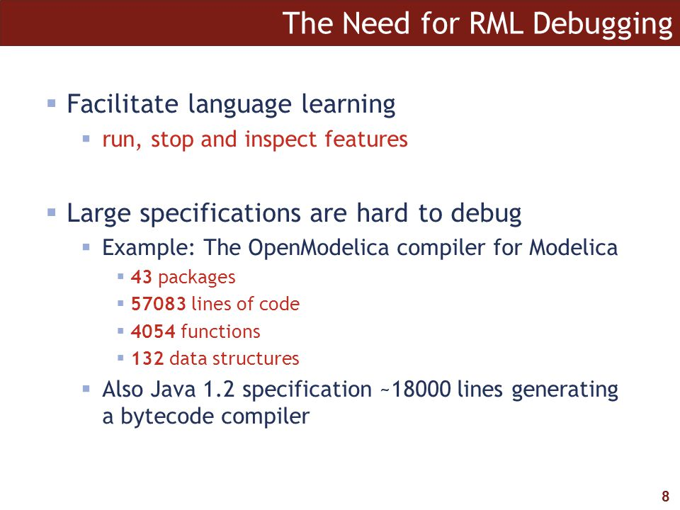 8 The Need for RML Debugging  Facilitate language learning  run, stop and inspect features  Large specifications are hard to debug  Example: The O
