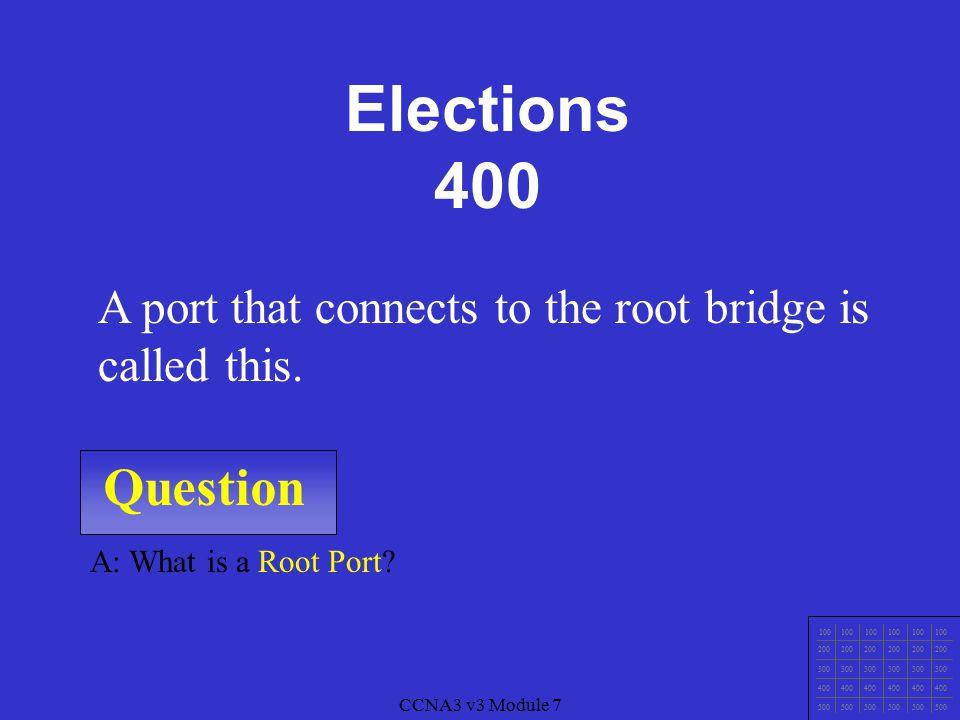 CCNA3 v3 Module 7 Question 100 200 300 400 500 CCNA3 v3 Module 7 A: What is Elect (choose) a Root Bridge.