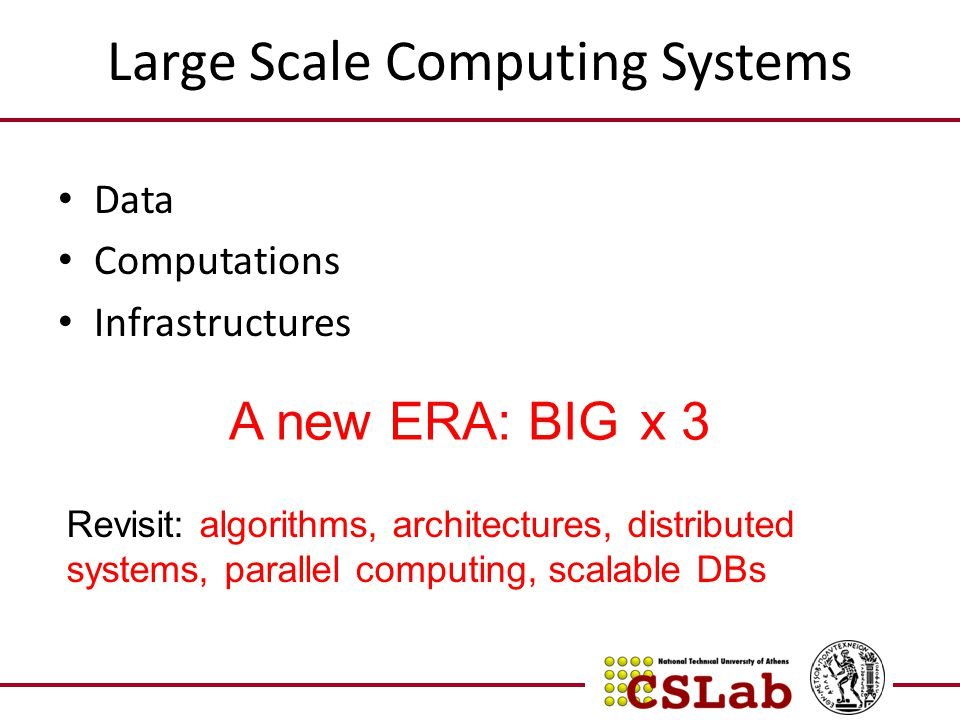 Large Scale Computing Systems Data Computations Infrastructures A new ERA: BIG x 3 Revisit: algorithms, architectures, distributed systems, parallel c