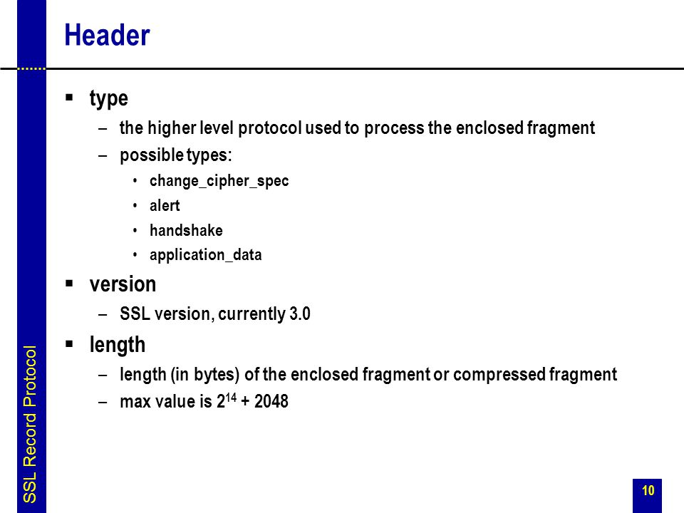 10 Header  type – the higher level protocol used to process the enclosed fragment – possible types: change_cipher_spec alert handshake application_da