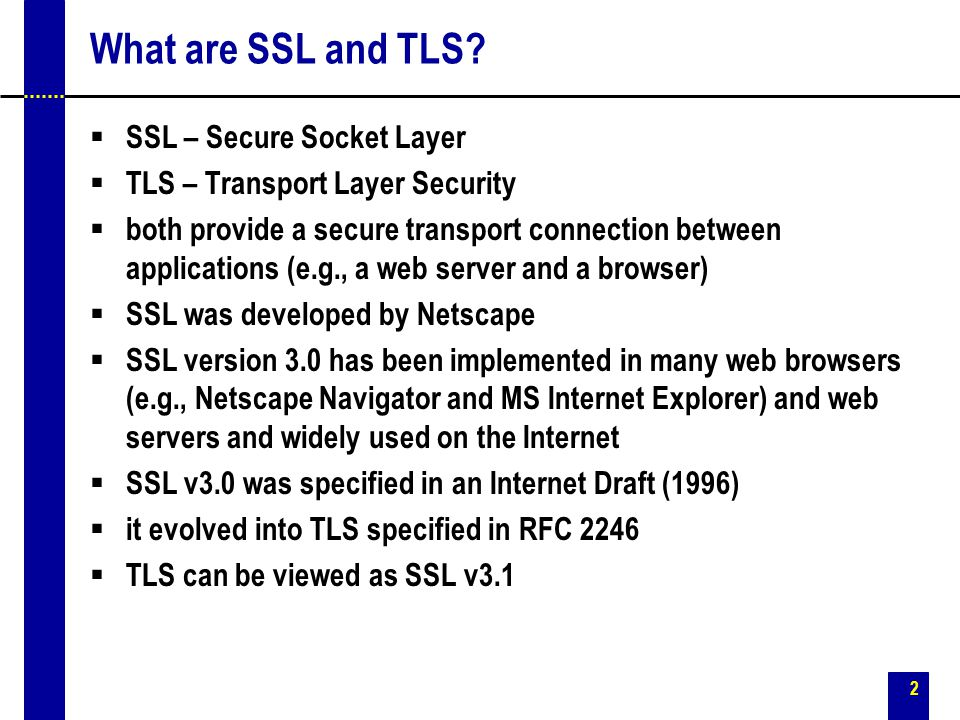 2 What are SSL and TLS?  SSL – Secure Socket Layer  TLS – Transport Layer Security  both provide a secure transport connection between applications