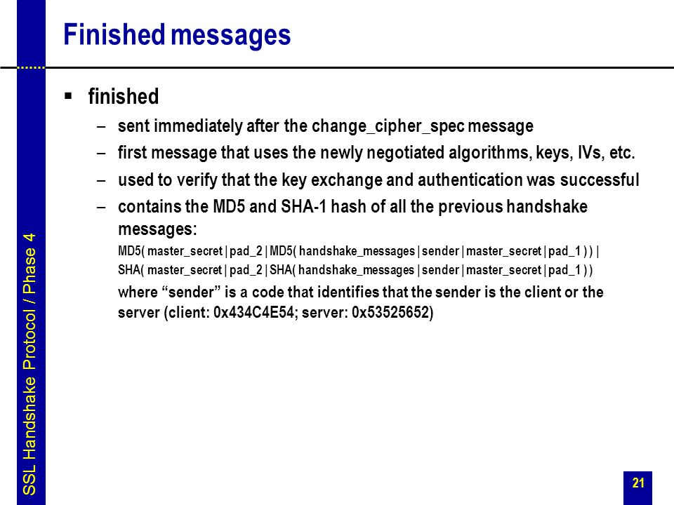 21 Finished messages  finished – sent immediately after the change_cipher_spec message – first message that uses the newly negotiated algorithms, key