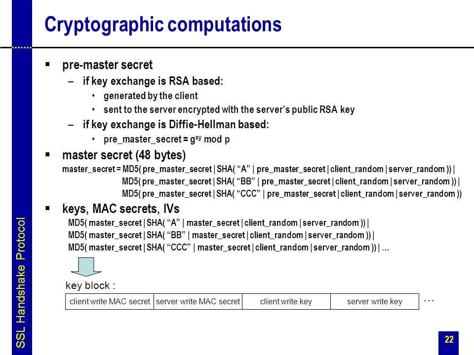 22 Cryptographic computations  pre-master secret – if key exchange is RSA based: generated by the client sent to the server encrypted with the server