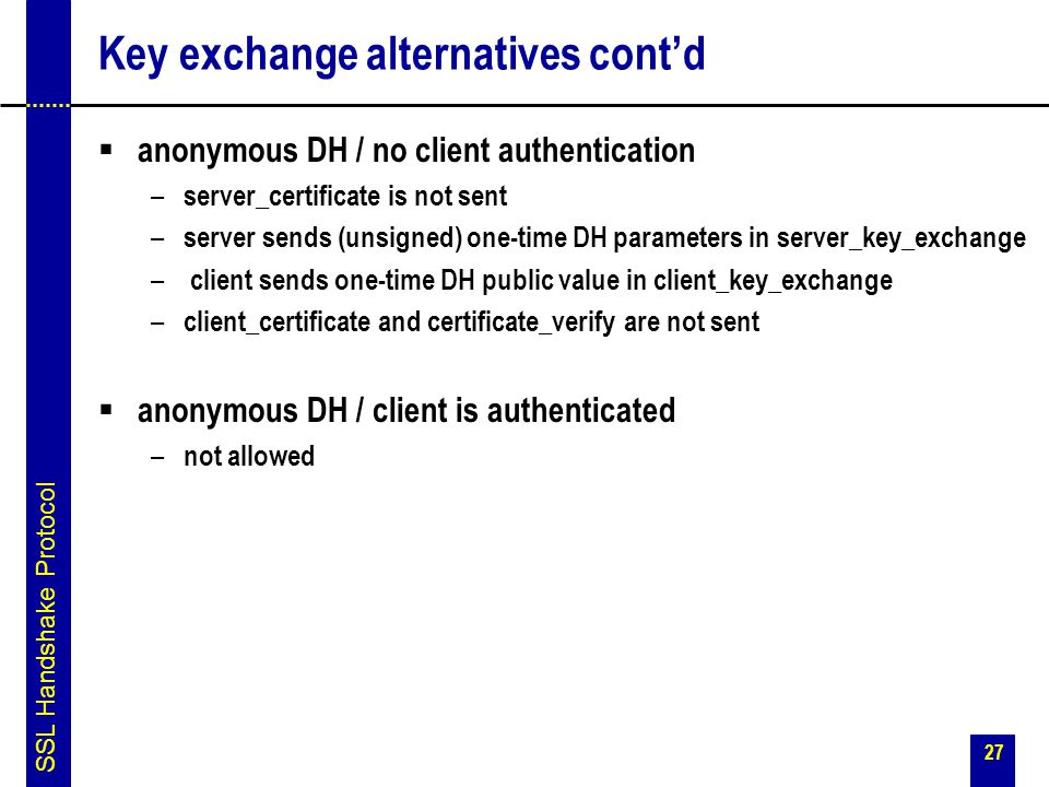27 Key exchange alternatives cont'd  anonymous DH / no client authentication – server_certificate is not sent – server sends (unsigned) one-time DH p