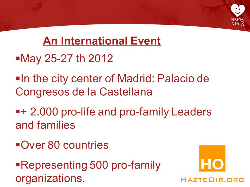 An International Event  May 25-27 th 2012  In the city center of Madrid: Palacio de Congresos de la Castellana  + 2.000 pro-life and pro-family Leaders and families  Over 80 countries  Representing 500 pro-family organizations.