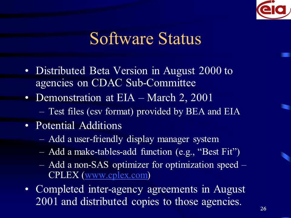 26 Software Status Distributed Beta Version in August 2000 to agencies on CDAC Sub-Committee Demonstration at EIA – March 2, 2001 –Test files (csv format) provided by BEA and EIA Potential Additions –Add a user-friendly display manager system –Add a make-tables-add function (e.g., Best Fit ) –Add a non-SAS optimizer for optimization speed – CPLEX (www.cplex.com)www.cplex.com Completed inter-agency agreements in August 2001 and distributed copies to those agencies.