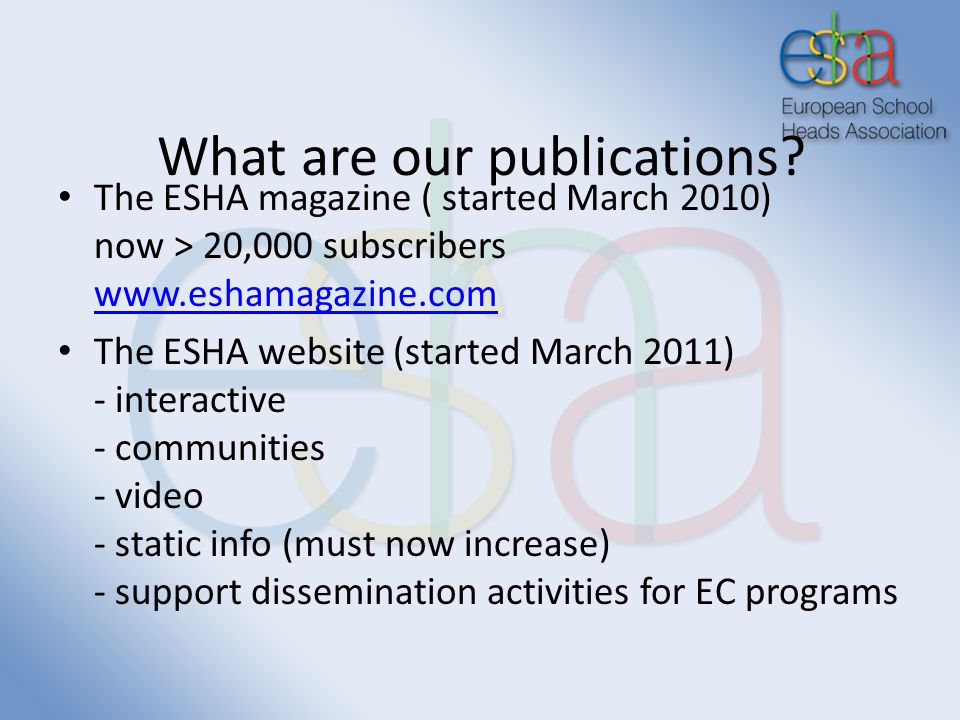What are our publications? The ESHA magazine ( started March 2010) now > 20,000 subscribers www.eshamagazine.com www.eshamagazine.com The ESHA website