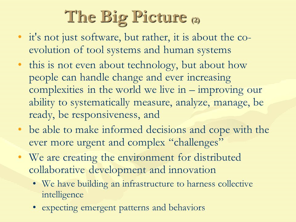 The Big Picture (2) it s not just software, but rather, it is about the co- evolution of tool systems and human systems this is not even about technology, but about how people can handle change and ever increasing complexities in the world we live in – improving our ability to systematically measure, analyze, manage, be ready, be responsiveness, and be able to make informed decisions and cope with the ever more urgent and complex challenges We are creating the environment for distributed collaborative development and innovation We have building an infrastructure to harness collective intelligence expecting emergent patterns and behaviors