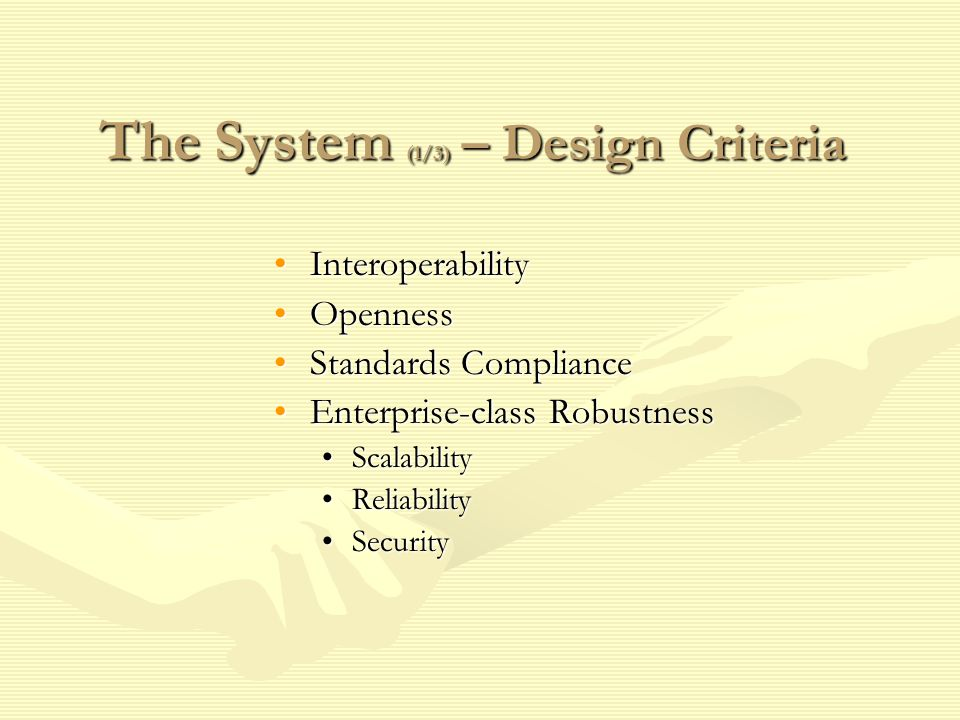 The System (1/3) – Design Criteria InteroperabilityInteroperability OpennessOpenness Standards ComplianceStandards Compliance Enterprise-class RobustnessEnterprise-class Robustness ScalabilityScalability ReliabilityReliability SecuritySecurity
