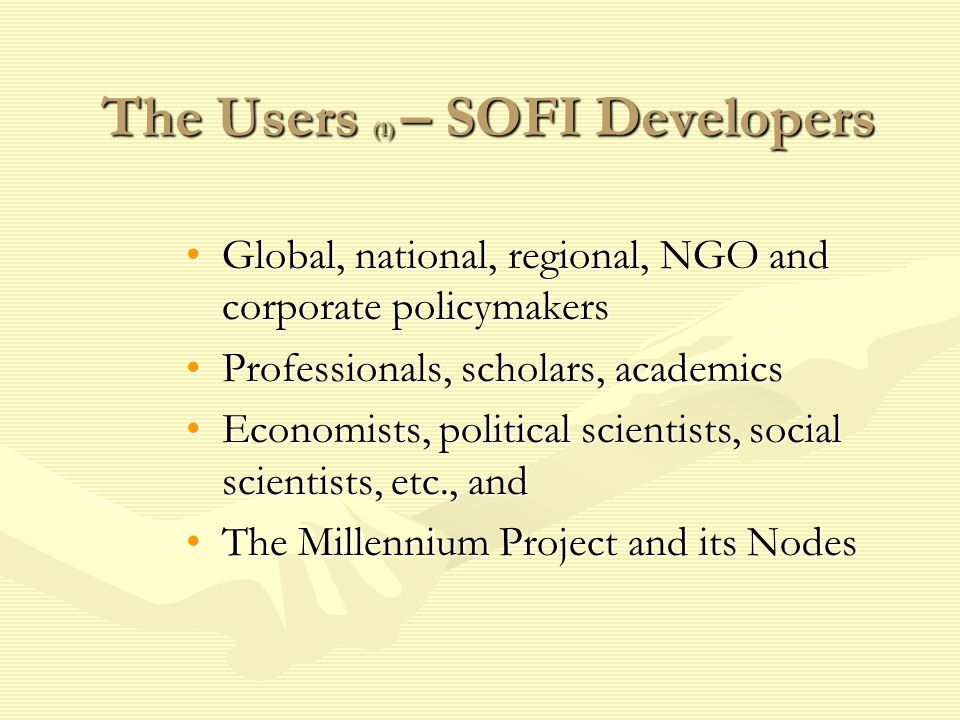 The Users (1) – SOFI Developers Global, national, regional, NGO and corporate policymakersGlobal, national, regional, NGO and corporate policymakers Professionals, scholars, academicsProfessionals, scholars, academics Economists, political scientists, social scientists, etc., andEconomists, political scientists, social scientists, etc., and The Millennium Project and its NodesThe Millennium Project and its Nodes