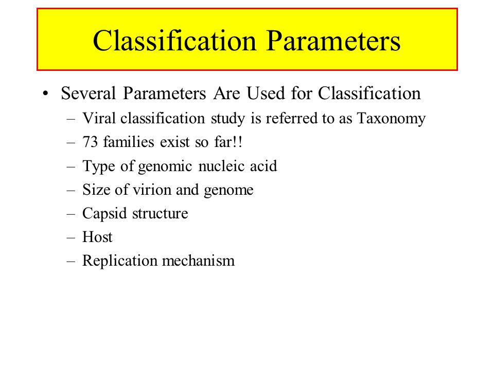 Classification Parameters Several Parameters Are Used for Classification –Viral classification study is referred to as Taxonomy –73 families exist so far!.