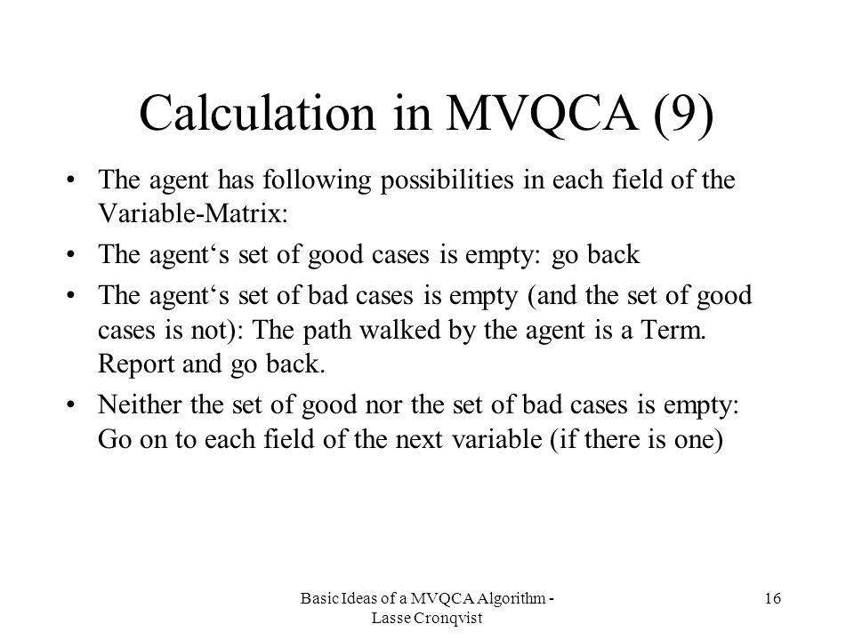 Basic Ideas of a MVQCA Algorithm - Lasse Cronqvist 16 Calculation in MVQCA (9) The agent has following possibilities in each field of the Variable-Matrix: The agent's set of good cases is empty: go back The agent's set of bad cases is empty (and the set of good cases is not): The path walked by the agent is a Term.