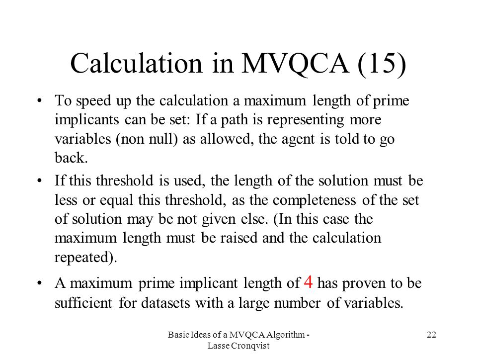 Basic Ideas of a MVQCA Algorithm - Lasse Cronqvist 22 Calculation in MVQCA (15) To speed up the calculation a maximum length of prime implicants can be set: If a path is representing more variables (non null) as allowed, the agent is told to go back.