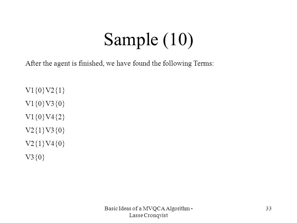 Basic Ideas of a MVQCA Algorithm - Lasse Cronqvist 33 Sample (10) After the agent is finished, we have found the following Terms: V1{0}V2{1} V1{0}V3{0} V1{0}V4{2} V2{1}V3{0} V2{1}V4{0} V3{0}